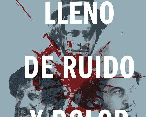 Lleno de Ruido y Dolor de Nacho Aguirre. Crítica.